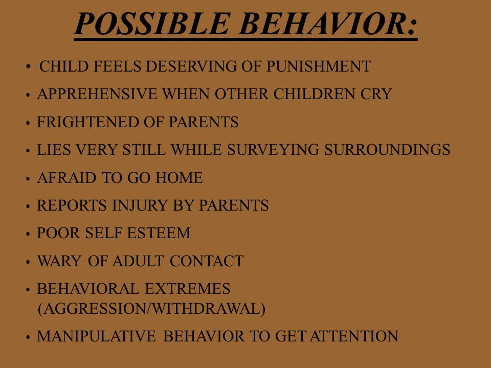 POSSIBLE BEHAVIOR: CHILD FEELS DESERVING OF PUNISHMENT APPREHENSIVE WHEN OTHER CHILDREN CRY FRIGHTENED OF PARENTS LIES VERY STILL WHILE SURVEYING SURROUNDINGS AFRAID TO GO HOME REPORTS INJURY BY PARENTS POOR SELF ESTEEM WARY OF ADULT CONTACT BEHAVIORAL EXTREMES (AGGRESSION/WITHDRAWAL) MANIPULATIVE BEHAVIOR TO GET ATTENTION