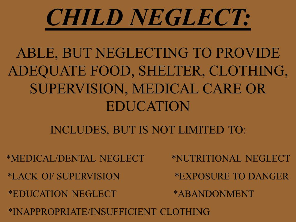 CHILD NEGLECT: ABLE, BUT NEGLECTING TO PROVIDE ADEQUATE FOOD, SHELTER, CLOTHING, SUPERVISION, MEDICAL CARE OR EDUCATION INCLUDES, BUT IS NOT LIMITED TO: *MEDICAL/DENTAL NEGLECT *NUTRITIONAL NEGLECT *LACK OF SUPERVISION *EXPOSURE TO DANGER *EDUCATION NEGLECT *ABANDONMENT *INAPPROPRIATE/INSUFFICIENT CLOTHING