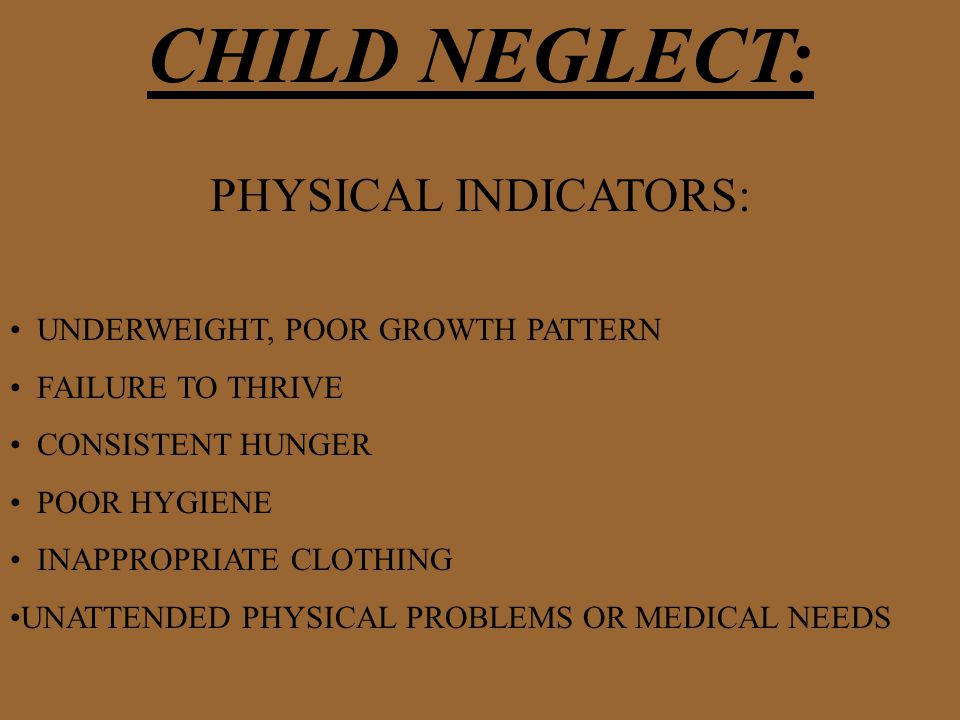 CHILD NEGLECT: PHYSICAL INDICATORS: UNDERWEIGHT, POOR GROWTH PATTERN FAILURE TO THRIVE CONSISTENT HUNGER POOR HYGIENE INAPPROPRIATE CLOTHING UNATTENDED PHYSICAL PROBLEMS OR MEDICAL NEEDS