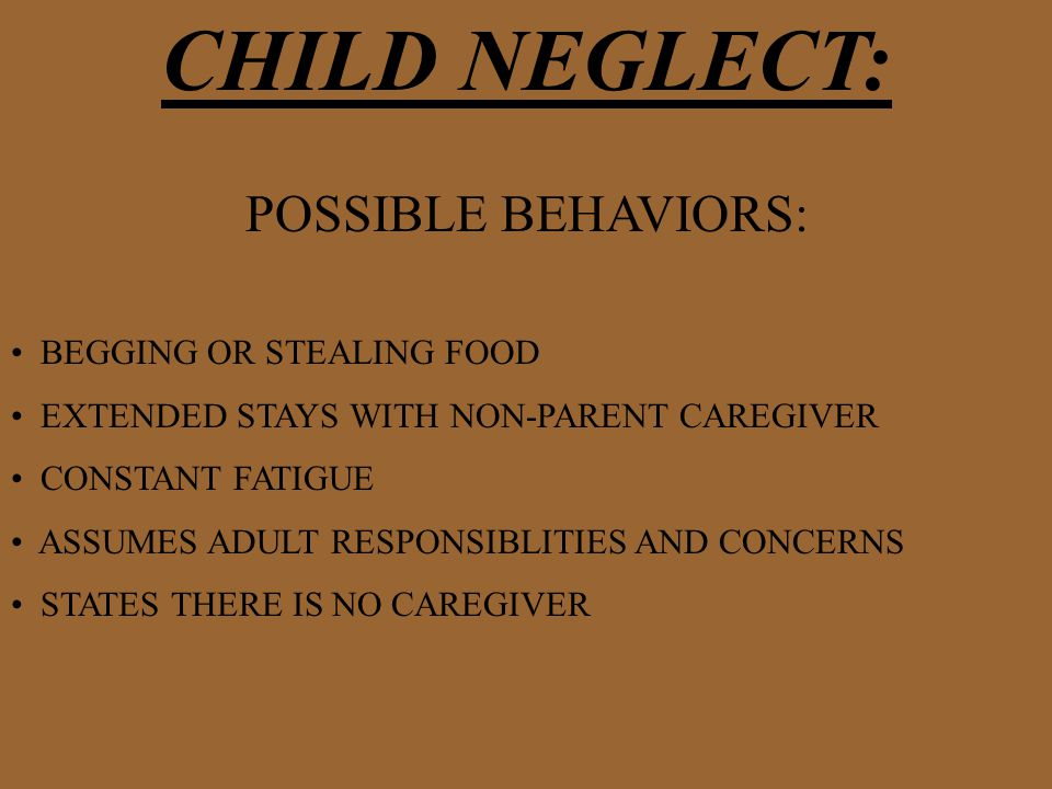 CHILD NEGLECT: POSSIBLE BEHAVIORS: BEGGING OR STEALING FOOD EXTENDED STAYS WITH NON-PARENT CAREGIVER CONSTANT FATIGUE ASSUMES ADULT RESPONSIBLITIES AND CONCERNS STATES THERE IS NO CAREGIVER