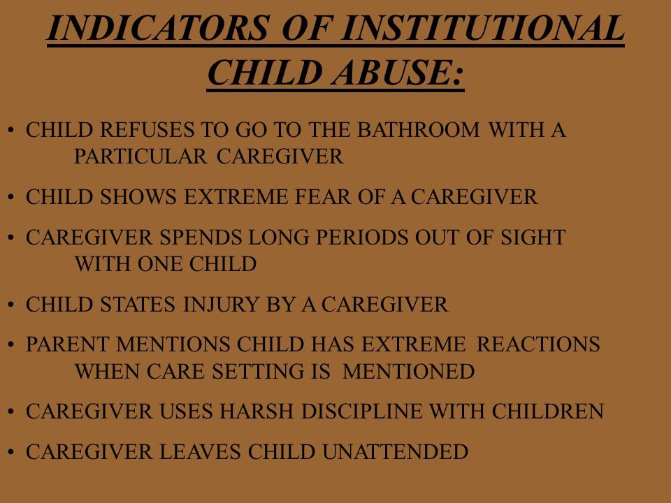 INDICATORS OF INSTITUTIONAL CHILD ABUSE: CHILD REFUSES TO GO TO THE BATHROOM WITH A PARTICULAR CAREGIVER CHILD SHOWS EXTREME FEAR OF A CAREGIVER CAREGIVER SPENDS LONG PERIODS OUT OF SIGHT WITH ONE CHILD CHILD STATES INJURY BY A CAREGIVER PARENT MENTIONS CHILD HAS EXTREME REACTIONS WHEN CARE SETTING IS MENTIONED CAREGIVER USES HARSH DISCIPLINE WITH CHILDREN CAREGIVER LEAVES CHILD UNATTENDED