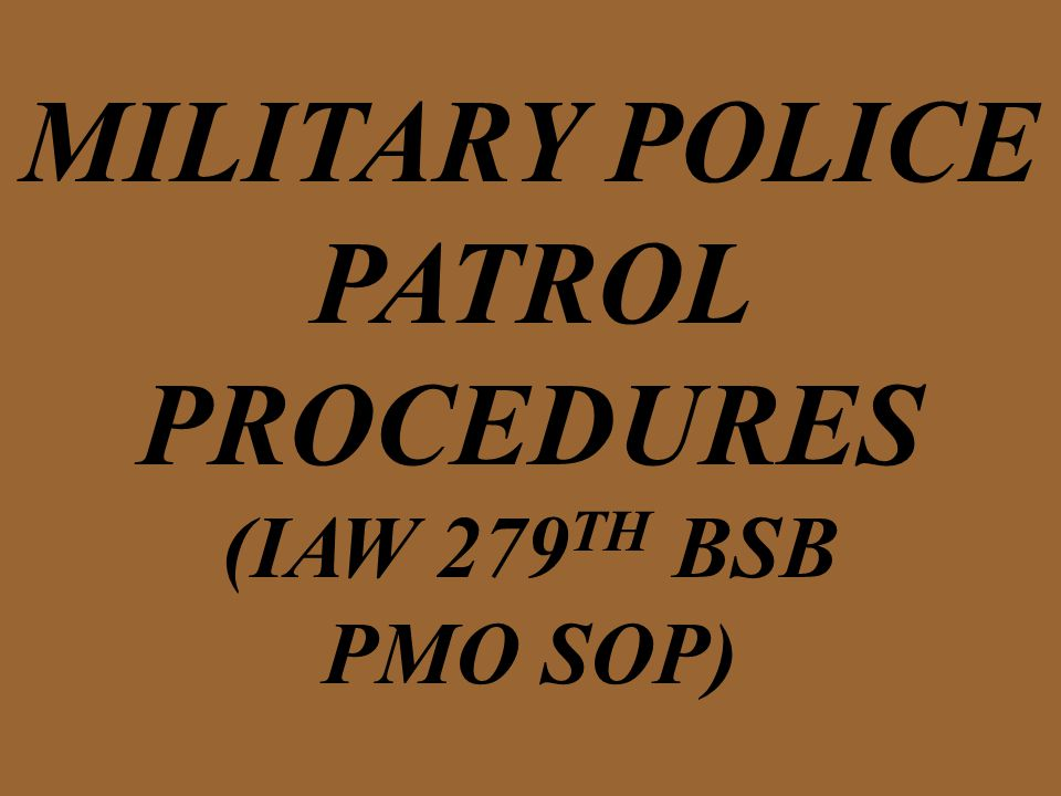MILITARY POLICE PATROL PROCEDURES (IAW 279 TH BSB PMO SOP)