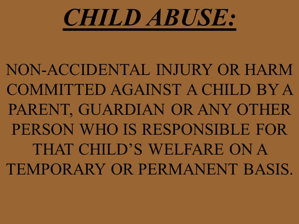 CHILD ABUSE: NON-ACCIDENTAL INJURY OR HARM COMMITTED AGAINST A CHILD BY A PARENT, GUARDIAN OR ANY OTHER PERSON WHO IS RESPONSIBLE FOR THAT CHILD'S WELFARE ON A TEMPORARY OR PERMANENT BASIS.