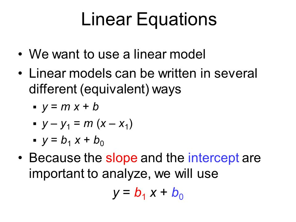 We want to use a linear model Linear models can be written in several different (equivalent) ways  y = m x + b  y – y 1 = m (x – x 1 )  y = b 1 x +