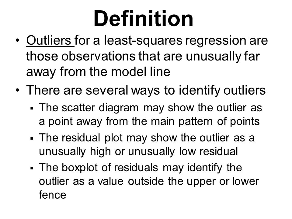 Outliers for a least-squares regression are those observations that are unusually far away from the model line There are several ways to identify outl