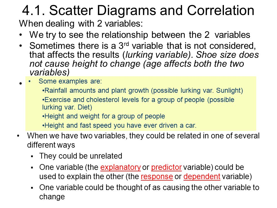 4.1. Scatter Diagrams and Correlation When dealing with 2 variables: We try to see the relationship between the 2 variables Sometimes there is a 3 rd