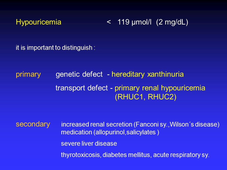 Hypouricemia < 119 µmol/l (2 mg/dL) it is important to distinguish : primary genetic defect - hereditary xanthinuria transport defect - primary renal