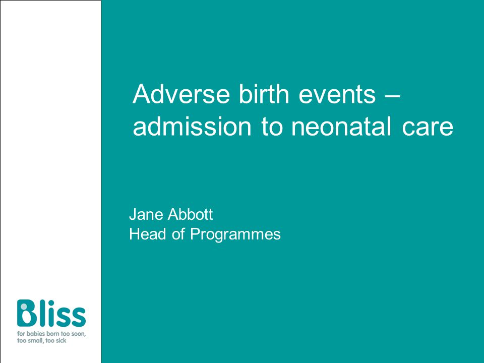 Adverse birth events – admission to neonatal care Jane Abbott Head of Programmes