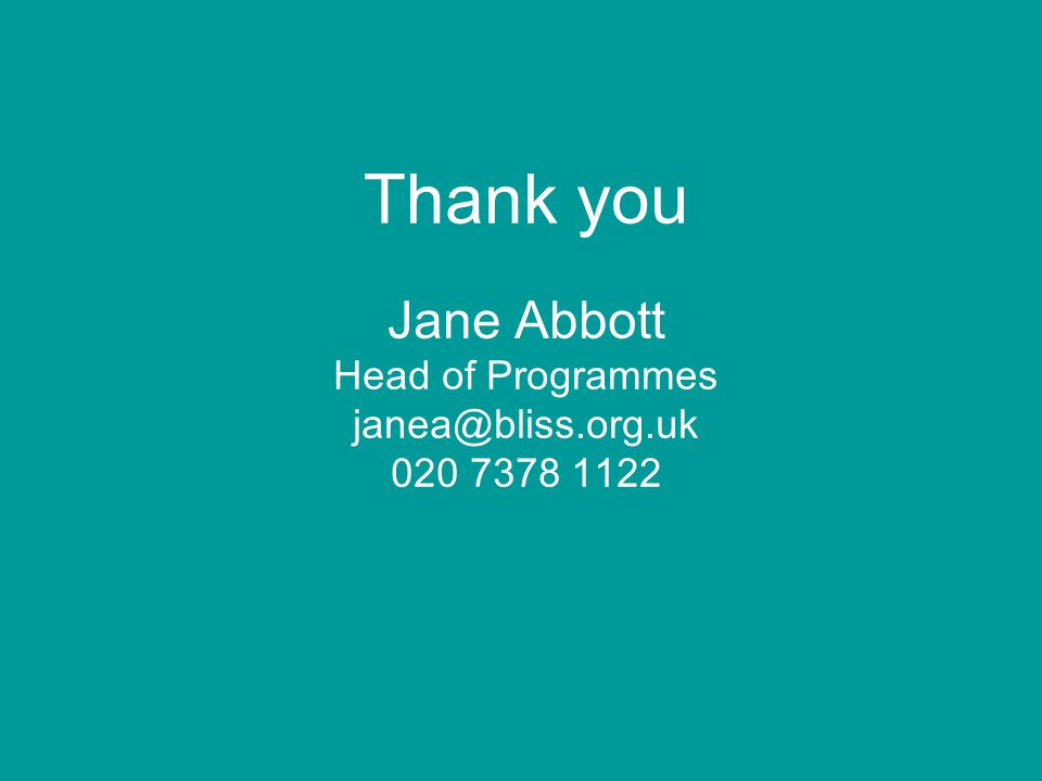 Thank you Jane Abbott Head of Programmes janea@bliss.org.uk 020 7378 1122