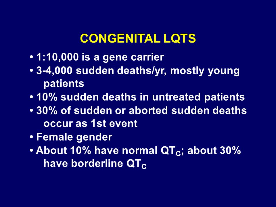 CONGENITAL LQTS 1:10,000 is a gene carrier 3-4,000 sudden deaths/yr, mostly young patients 10% sudden deaths in untreated patients 30% of sudden or ab