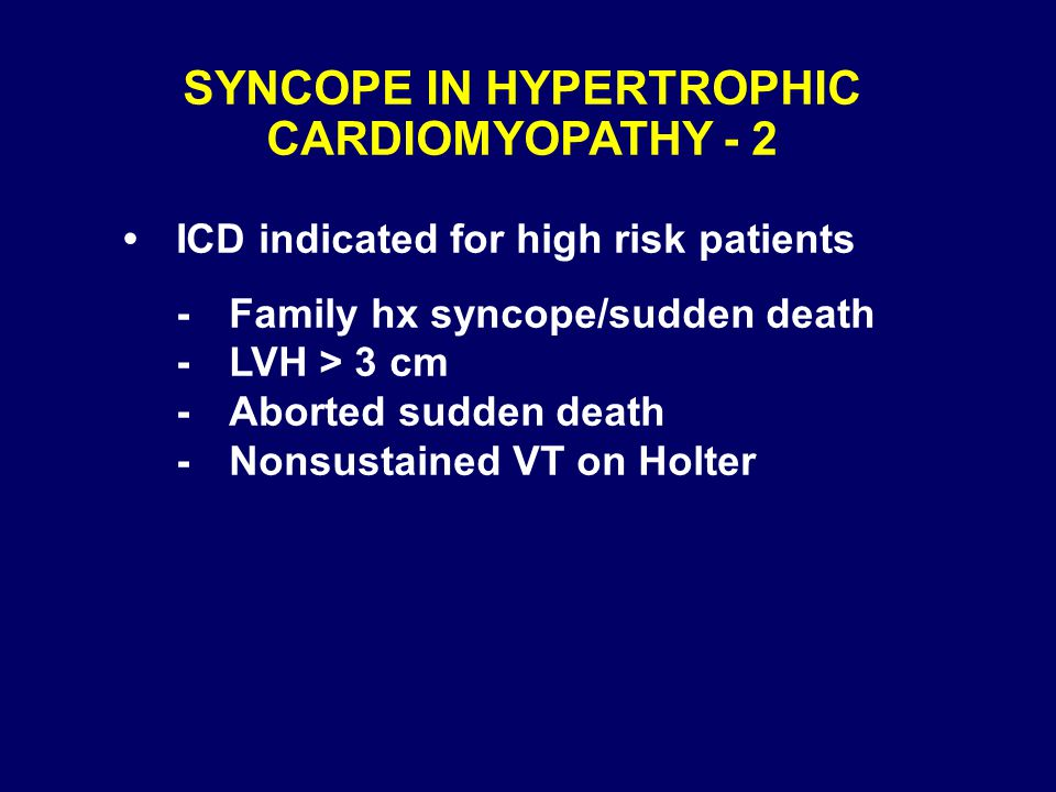 SYNCOPE IN HYPERTROPHIC CARDIOMYOPATHY - 2 ICD indicated for high risk patients -Family hx syncope/sudden death -LVH > 3 cm -Aborted sudden death -Non