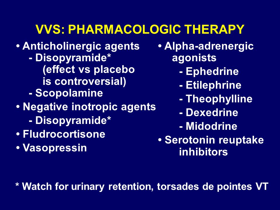 * Watch for urinary retention, torsades de pointes VT VVS: PHARMACOLOGIC THERAPY Anticholinergic agents - Disopyramide* (effect vs placebo is controve
