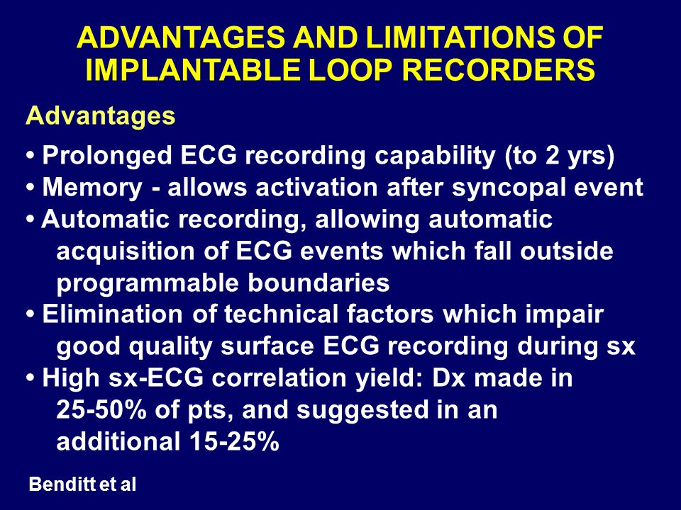 ADVANTAGES AND LIMITATIONS OF IMPLANTABLE LOOP RECORDERS Advantages Prolonged ECG recording capability (to 2 yrs) Memory - allows activation after syn