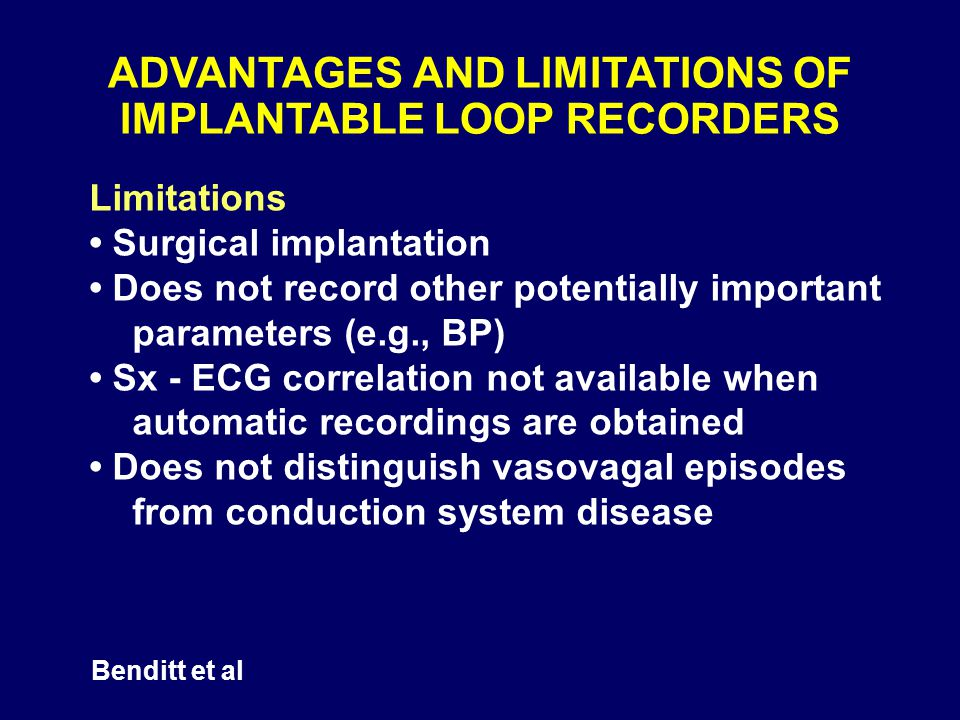 ADVANTAGES AND LIMITATIONS OF IMPLANTABLE LOOP RECORDERS Limitations Surgical implantation Does not record other potentially important parameters (e.g