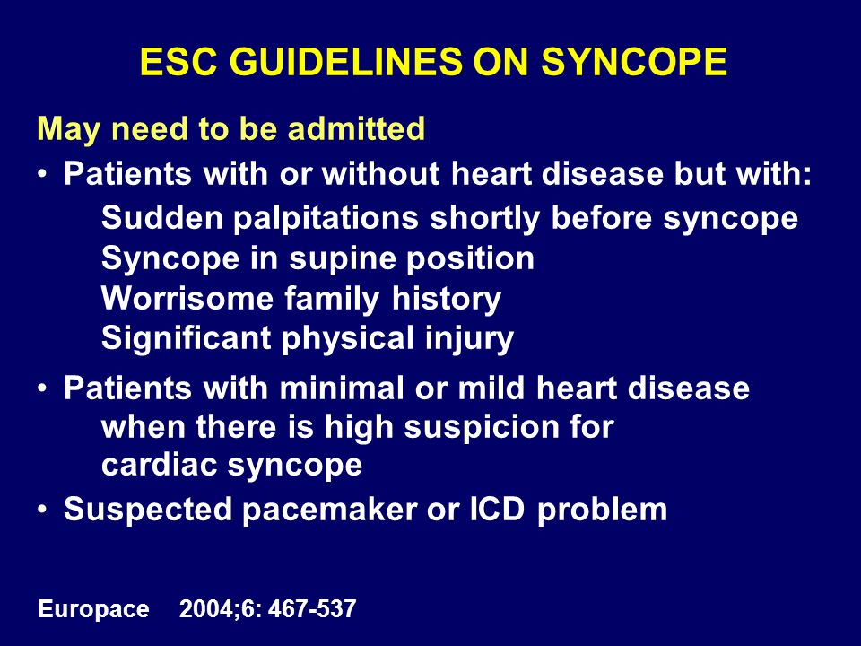 ESC GUIDELINES ON SYNCOPE May need to be admitted Patients with or without heart disease but with: Sudden palpitations shortly before syncope Syncope