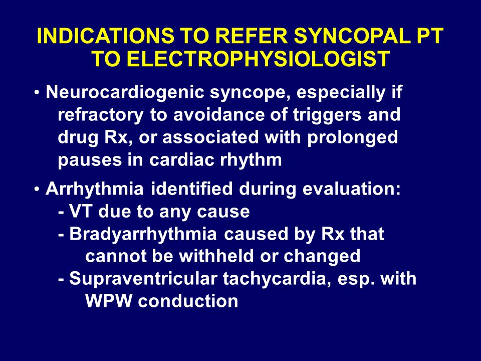INDICATIONS TO REFER SYNCOPAL PT TO ELECTROPHYSIOLOGIST Neurocardiogenic syncope, especially if refractory to avoidance of triggers and drug Rx, or as