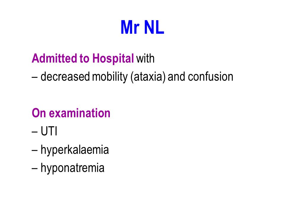 Mr NL Admitted to Hospital with –decreased mobility (ataxia) and confusion On examination –UTI –hyperkalaemia –hyponatremia