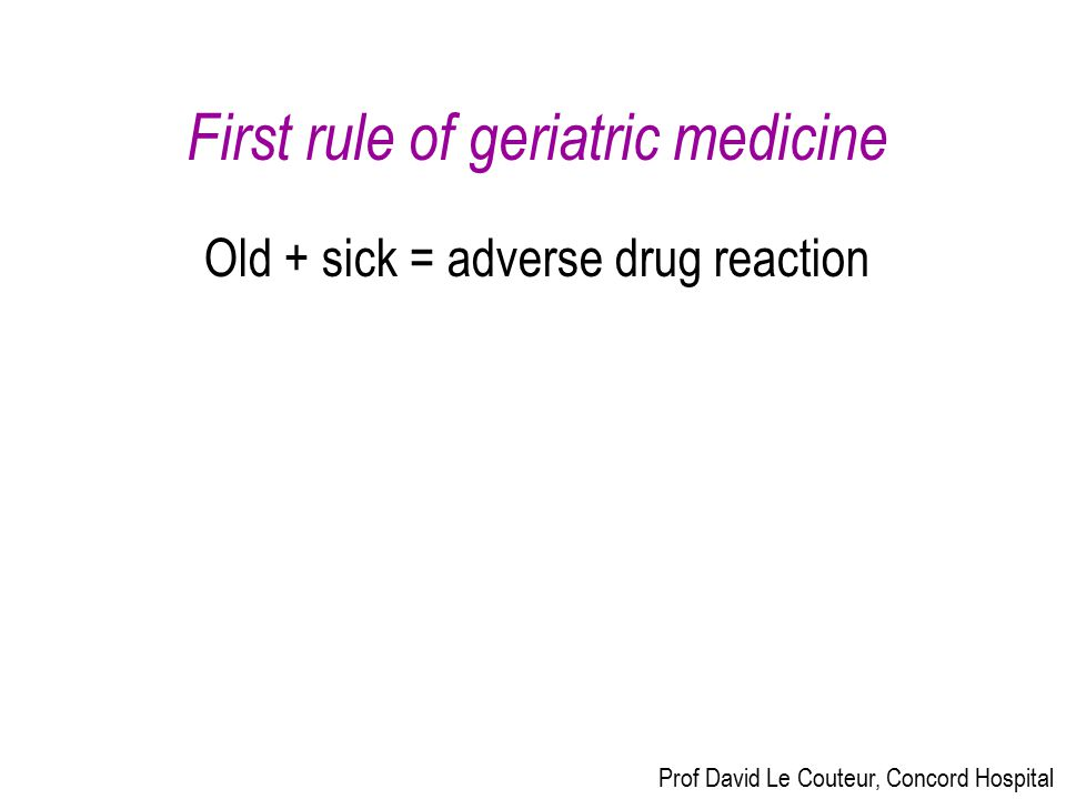First rule of geriatric medicine Old + sick = adverse drug reaction Prof David Le Couteur, Concord Hospital