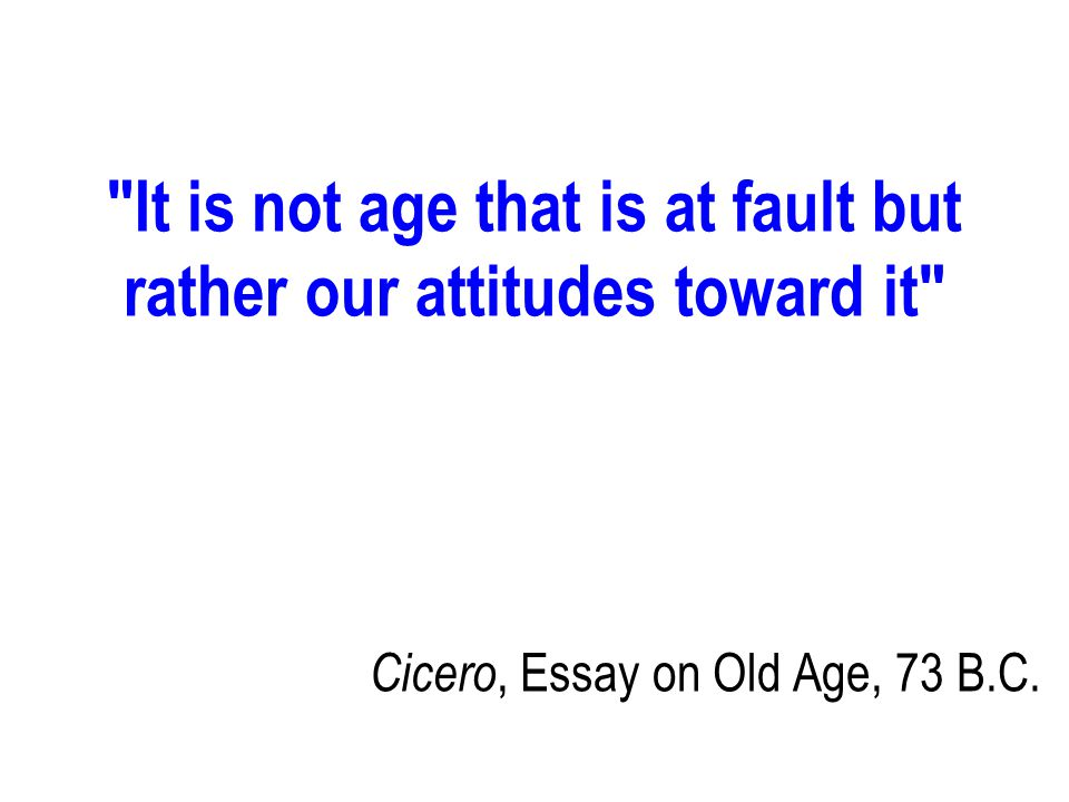 It is not age that is at fault but rather our attitudes toward it Cicero, Essay on Old Age, 73 B.C.