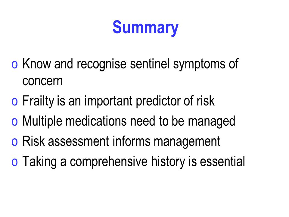 Summary oKnow and recognise sentinel symptoms of concern oFrailty is an important predictor of risk oMultiple medications need to be managed oRisk assessment informs management oTaking a comprehensive history is essential