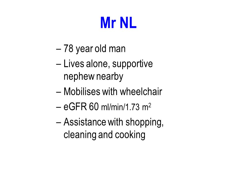Mr NL –78 year old man –Lives alone, supportive nephew nearby –Mobilises with wheelchair –eGFR 60 ml/min/1.73 m 2 –Assistance with shopping, cleaning and cooking