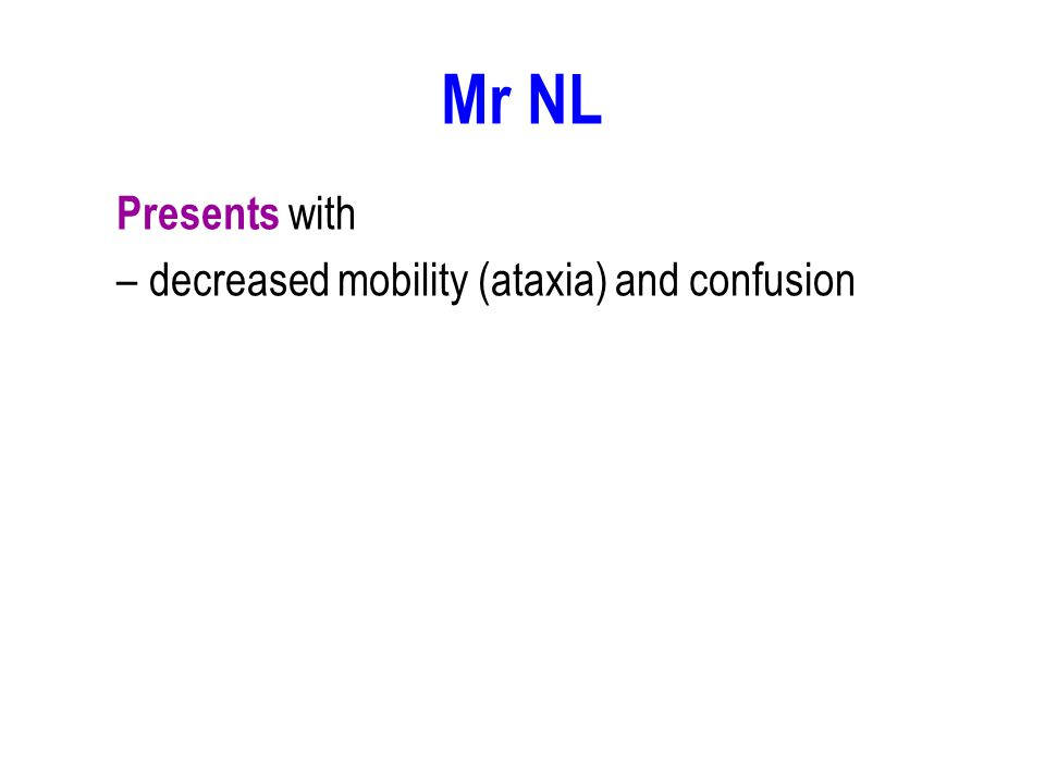 Mr NL Presents with –decreased mobility (ataxia) and confusion