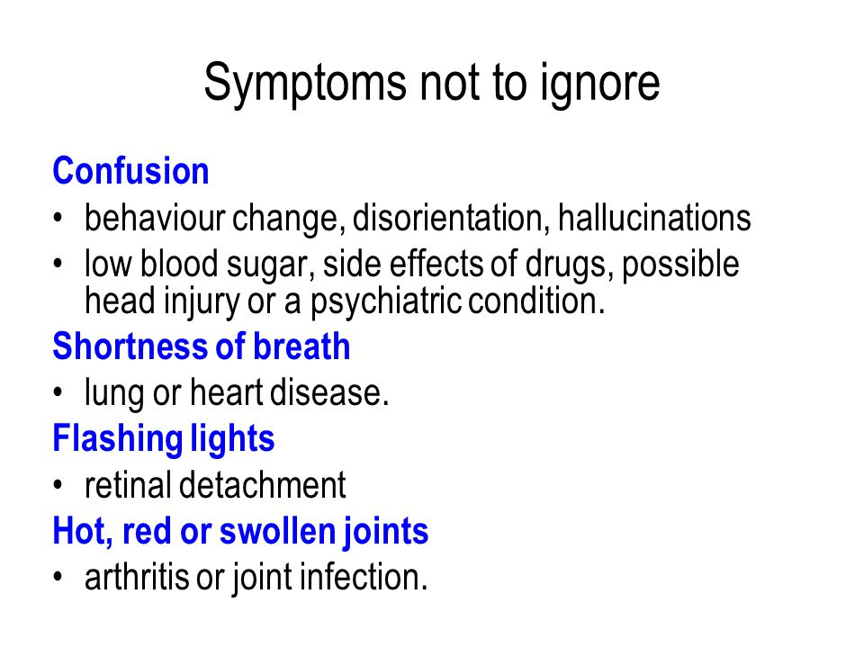 Symptoms not to ignore Confusion behaviour change, disorientation, hallucinations low blood sugar, side effects of drugs, possible head injury or a psychiatric condition.