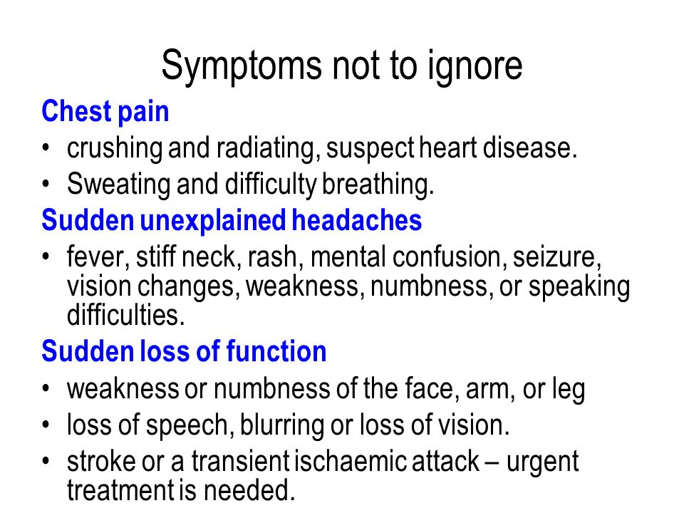 Symptoms not to ignore Chest pain crushing and radiating, suspect heart disease.