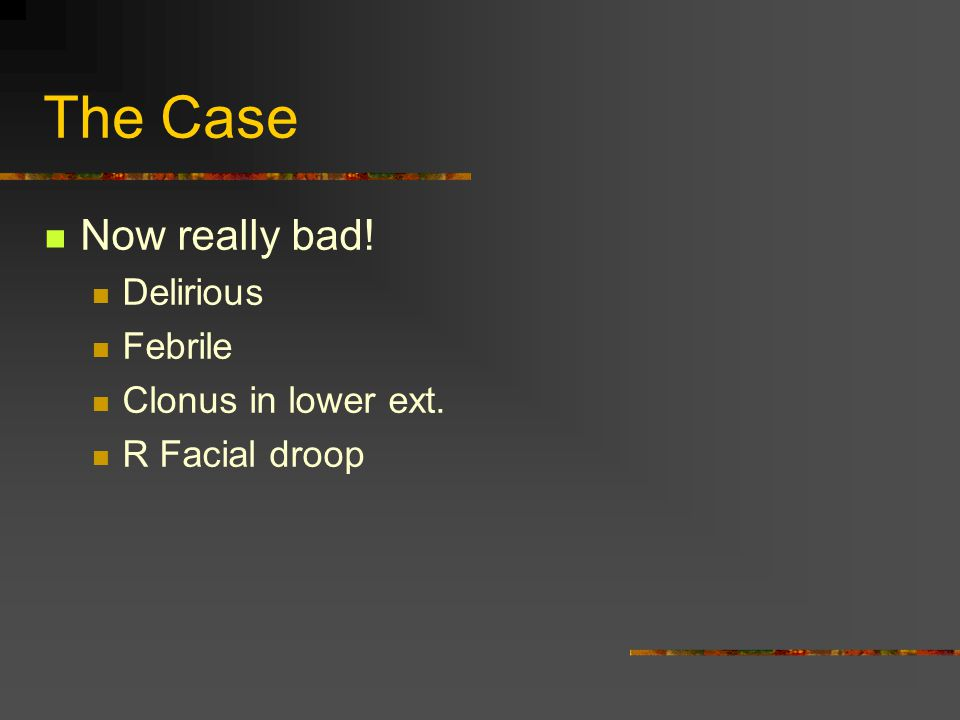 The Case Now really bad! Delirious Febrile Clonus in lower ext. R Facial droop
