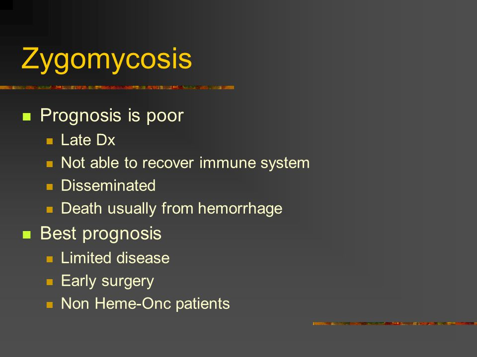 Zygomycosis Prognosis is poor Late Dx Not able to recover immune system Disseminated Death usually from hemorrhage Best prognosis Limited disease Earl