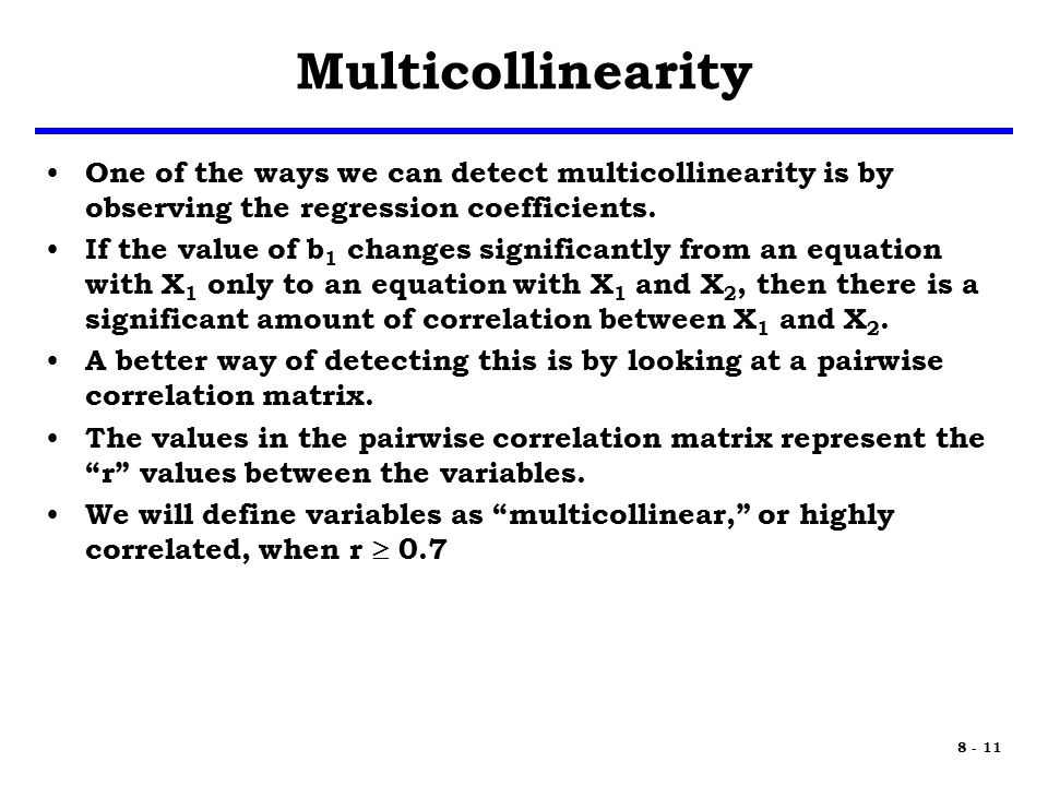 8 - 11 Multicollinearity One of the ways we can detect multicollinearity is by observing the regression coefficients.