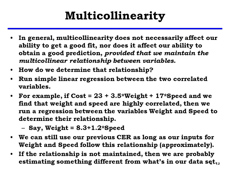 8 - 12 Multicollinearity In general, multicollinearity does not necessarily affect our ability to get a good fit, nor does it affect our ability to obtain a good prediction, provided that we maintain the multicollinear relationship between variables.
