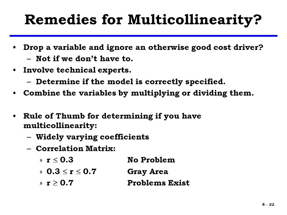 8 - 22 Remedies for Multicollinearity. Drop a variable and ignore an otherwise good cost driver.
