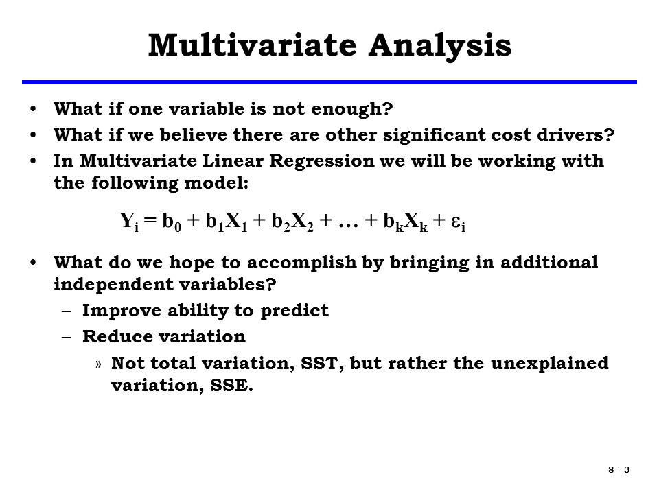 8 - 4 Multiple Regression y = a + b 1 x 1 + b 2 x 2 + … + b k x k +  In general the underlying math is similar to the simple model, but matrices are used to represent the coefficients and variables – Understanding the math requires background in Linear Algebra – Demonstration is beyond the scope of the module, but can be obtained from the references Some key points to remember for multiple regression include: – Perform residual analysis between each X variable and Y – Avoid high correlation between X variables – Use the Goodness of Fit metrics and statistics to guide you toward a good model