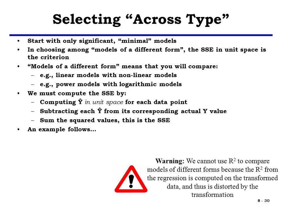 8 - 30 Selecting Across Type Start with only significant, minimal models In choosing among models of a different form , the SSE in unit space is the criterion Models of a different form means that you will compare: – e.g., linear models with non-linear models – e.g., power models with logarithmic models We must compute the SSE by: – Computing Ŷ in unit space for each data point – Subtracting each Ŷ from its corresponding actual Y value – Sum the squared values, this is the SSE An example follows… Warning: We cannot use R 2 to compare models of different forms because the R 2 from the regression is computed on the transformed data, and thus is distorted by the transformation