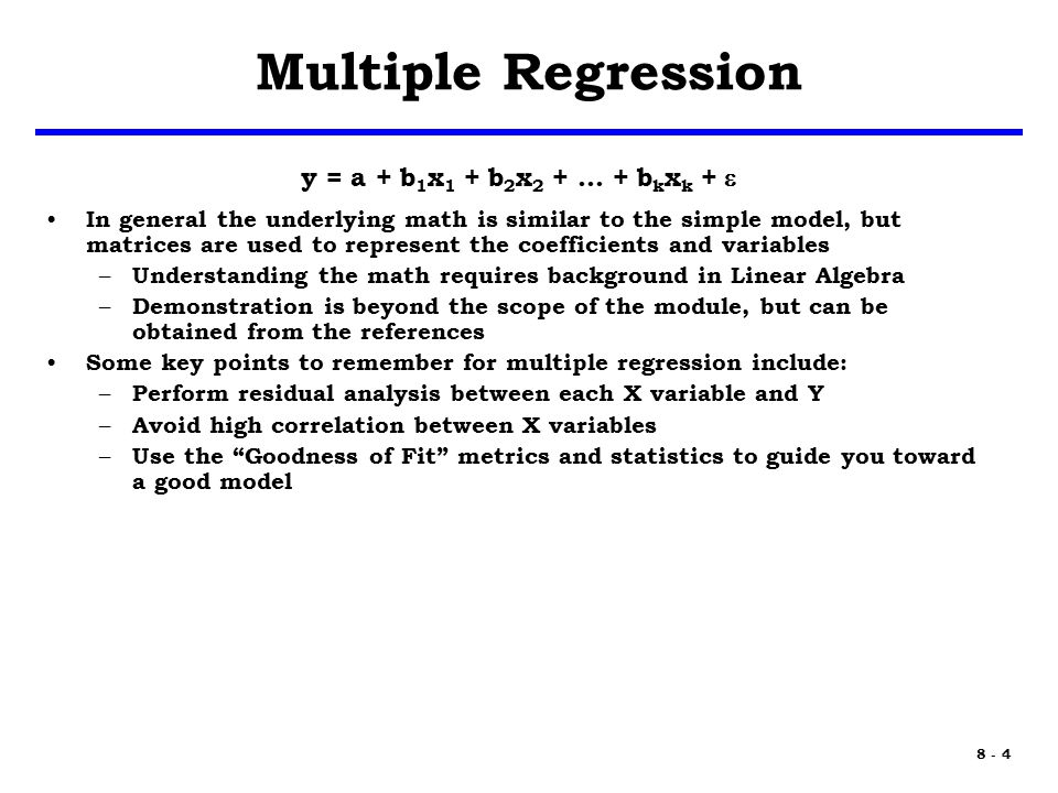 8 - 4 Multiple Regression y = a + b 1 x 1 + b 2 x 2 + … + b k x k +  In general the underlying math is similar to the simple model, but matrices are used to represent the coefficients and variables – Understanding the math requires background in Linear Algebra – Demonstration is beyond the scope of the module, but can be obtained from the references Some key points to remember for multiple regression include: – Perform residual analysis between each X variable and Y – Avoid high correlation between X variables – Use the Goodness of Fit metrics and statistics to guide you toward a good model