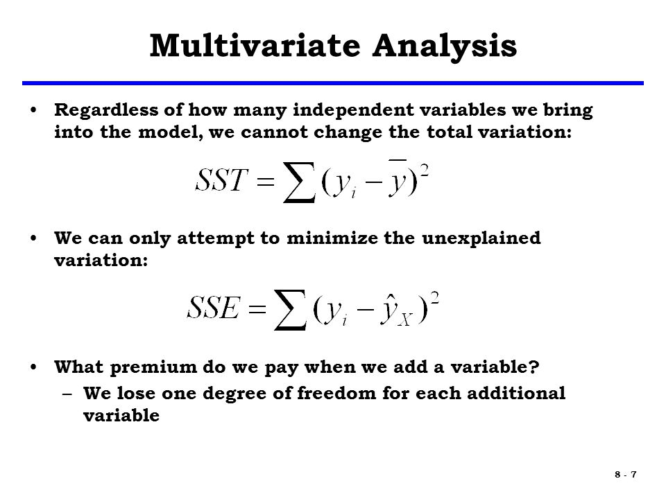 8 - 7 Multivariate Analysis Regardless of how many independent variables we bring into the model, we cannot change the total variation: We can only attempt to minimize the unexplained variation: What premium do we pay when we add a variable.