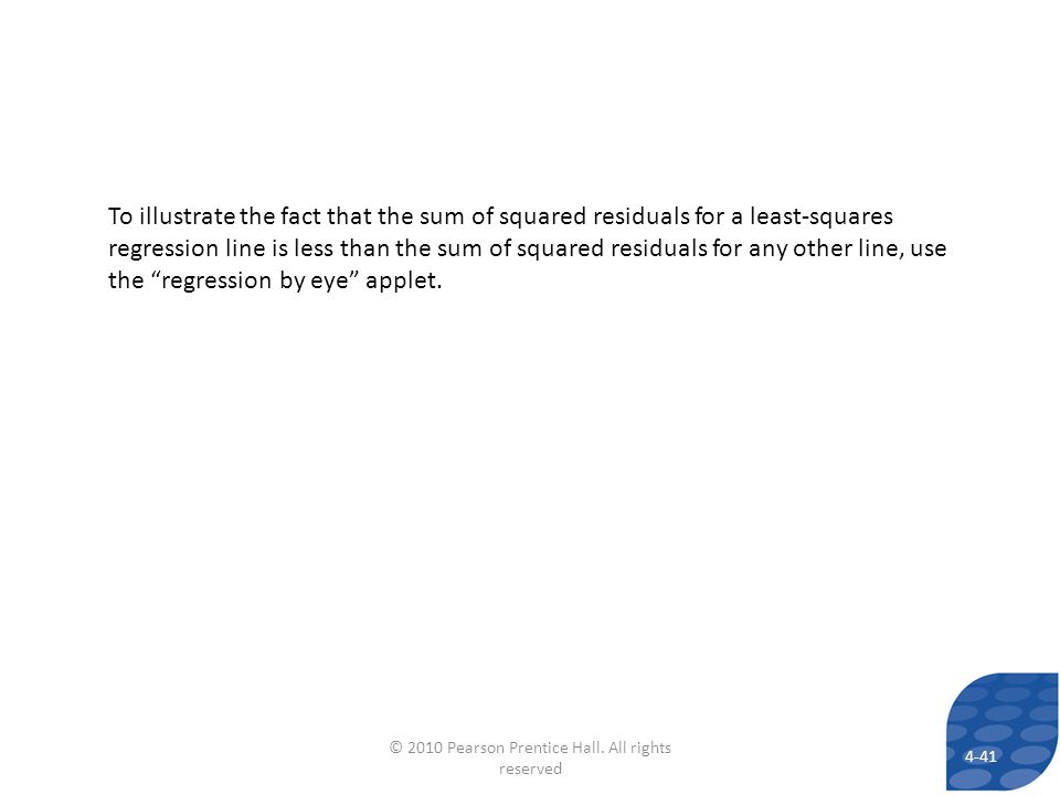 4-41 To illustrate the fact that the sum of squared residuals for a least-squares regression line is less than the sum of squared residuals for any other line, use the regression by eye applet.