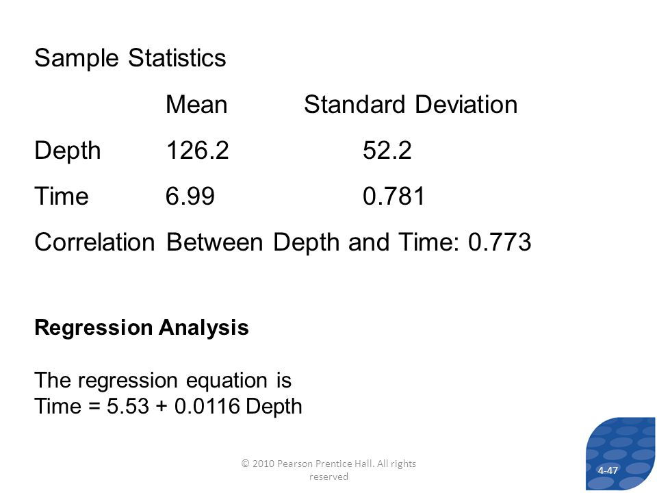 Regression Analysis The regression equation is Time = 5.53 + 0.0116 Depth Sample Statistics Mean Standard Deviation Depth126.252.2 Time6.990.781 Correlation Between Depth and Time: 0.773 4-47 © 2010 Pearson Prentice Hall.