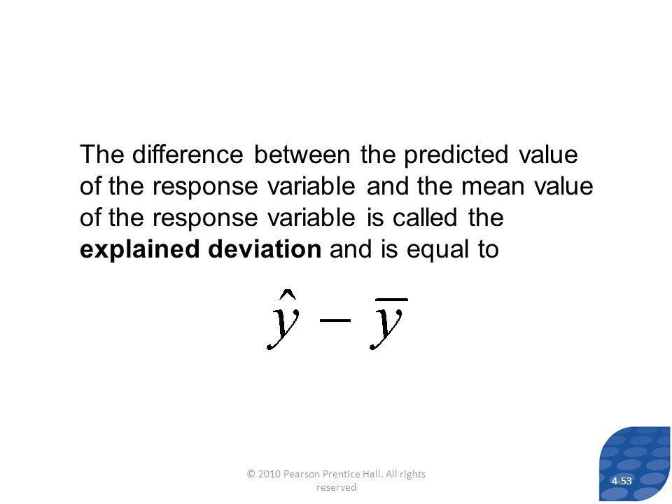 The difference between the predicted value of the response variable and the mean value of the response variable is called the explained deviation and