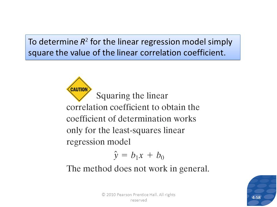 To determine R 2 for the linear regression model simply square the value of the linear correlation coefficient. 4-58 © 2010 Pearson Prentice Hall. All
