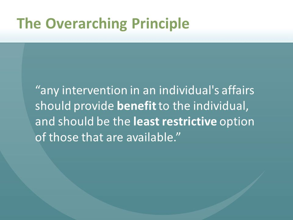 any intervention in an individual s affairs should provide benefit to the individual, and should be the least restrictive option of those that are available. The Overarching Principle