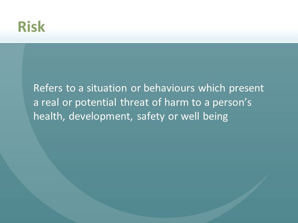 Risk Refers to a situation or behaviours which present a real or potential threat of harm to a person's health, development, safety or well being