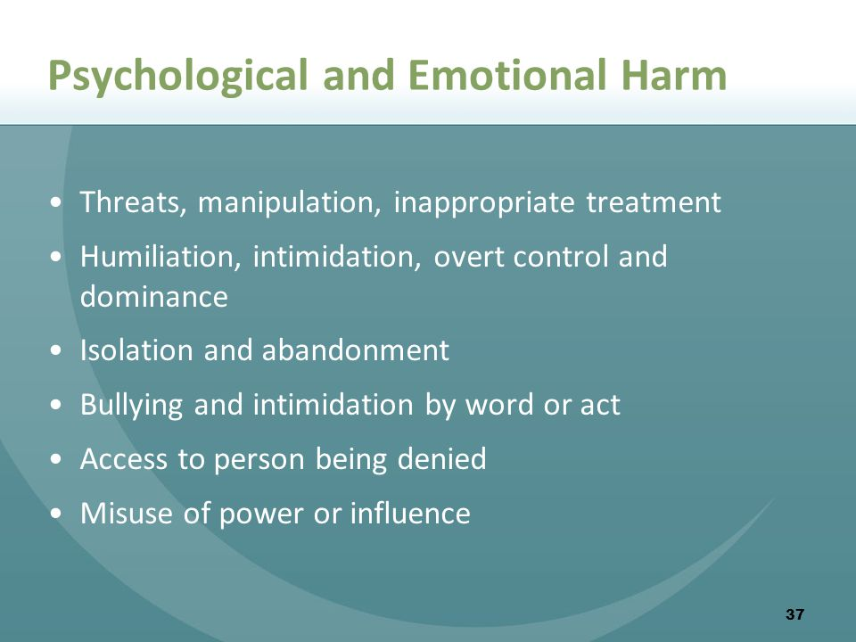37 Psychological and Emotional Harm Threats, manipulation, inappropriate treatment Humiliation, intimidation, overt control and dominance Isolation and abandonment Bullying and intimidation by word or act Access to person being denied Misuse of power or influence