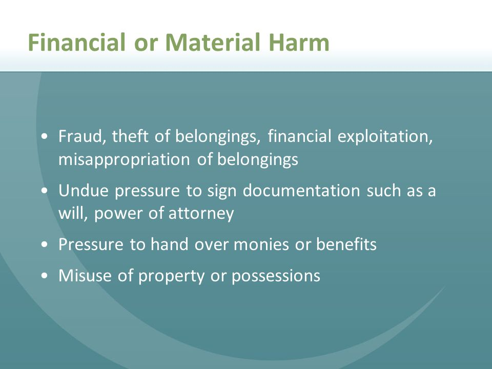 Financial or Material Harm Fraud, theft of belongings, financial exploitation, misappropriation of belongings Undue pressure to sign documentation such as a will, power of attorney Pressure to hand over monies or benefits Misuse of property or possessions