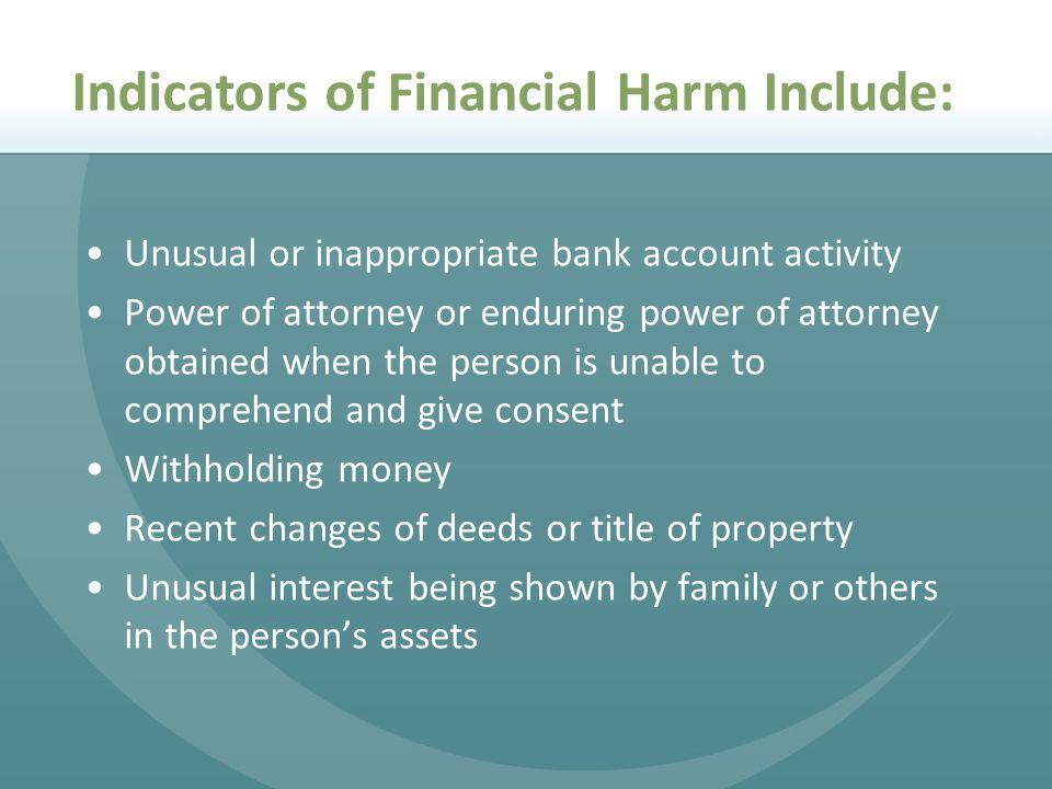 Unusual or inappropriate bank account activity Power of attorney or enduring power of attorney obtained when the person is unable to comprehend and give consent Withholding money Recent changes of deeds or title of property Unusual interest being shown by family or others in the person's assets Indicators of Financial Harm Include: