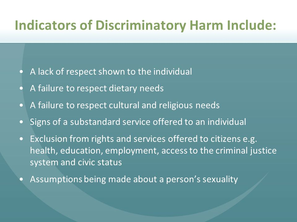 Indicators of Discriminatory Harm Include: A lack of respect shown to the individual A failure to respect dietary needs A failure to respect cultural and religious needs Signs of a substandard service offered to an individual Exclusion from rights and services offered to citizens e.g.