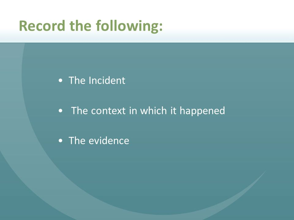 The Incident The context in which it happened The evidence Record the following: