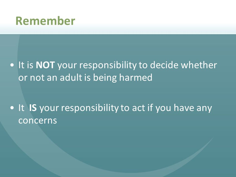 It is NOT your responsibility to decide whether or not an adult is being harmed It IS your responsibility to act if you have any concerns Remember