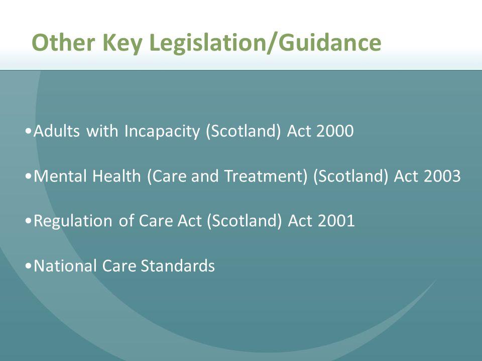 Adults with Incapacity (Scotland) Act 2000 Mental Health (Care and Treatment) (Scotland) Act 2003 Regulation of Care Act (Scotland) Act 2001 National Care Standards Other Key Legislation/Guidance